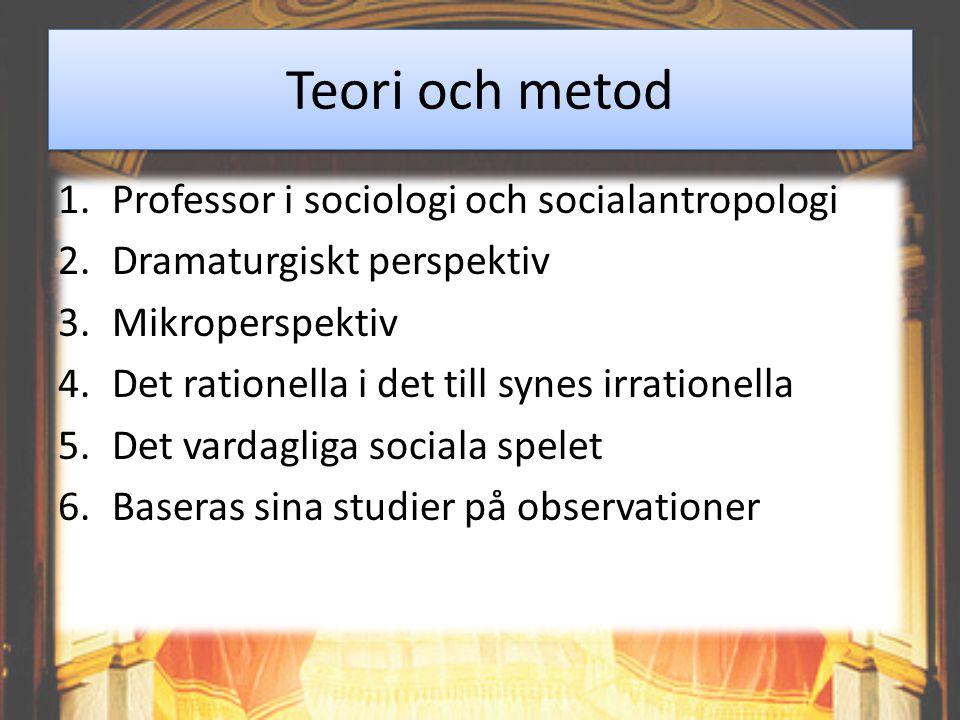 Teori och metod 1.Professor i sociologi och socialantropologi 2.Dramaturgiskt perspektiv 3.Mikroperspektiv 4.Det rationella i det till synes irrationella 5.Det vardagliga sociala spelet 6.Baseras sina studier på observationer