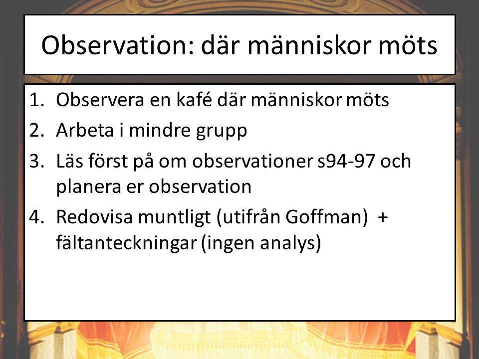Observation: där människor möts 1.Observera en kafé där människor möts 2.Arbeta i mindre grupp 3.Läs först på om observationer s94-97 och planera er observation 4.Redovisa muntligt (utifrån Goffman) + fältanteckningar (ingen analys)