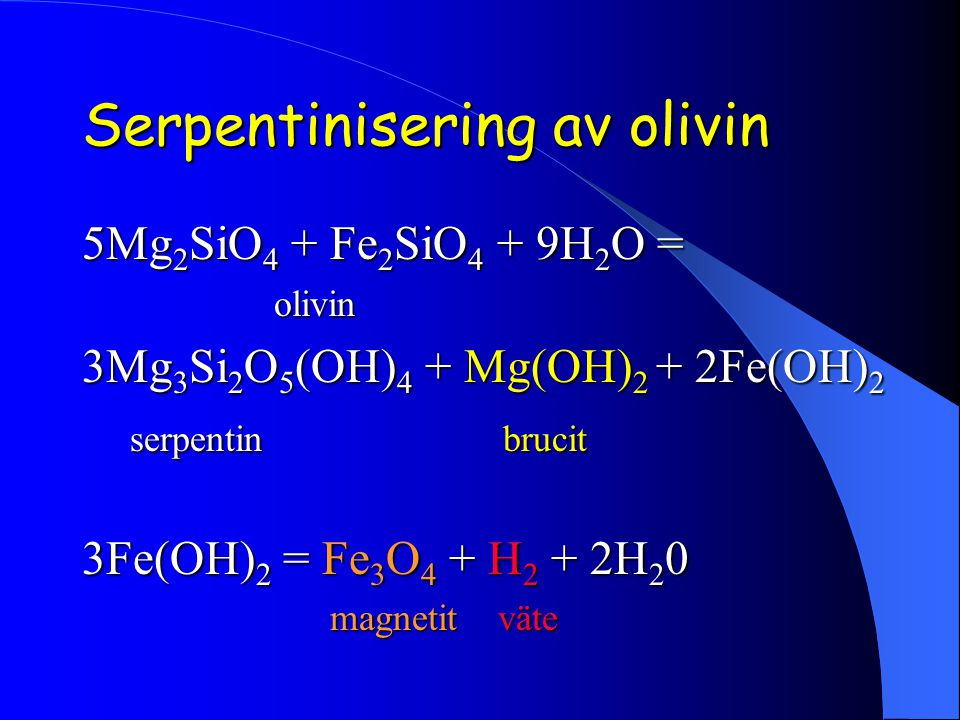 Serpentinisering av olivin 5Mg 2 SiO 4 + Fe 2 SiO 4 + 9H 2 O = olivin olivin 3Mg 3 Si 2 O 5 (OH) 4 + Mg(OH) 2 + 2Fe(OH) 2 serpentin brucit serpentin brucit 3Fe(OH) 2 = Fe 3 O 4 + H 2 + 2H 2 0 magnetit väte magnetit väte