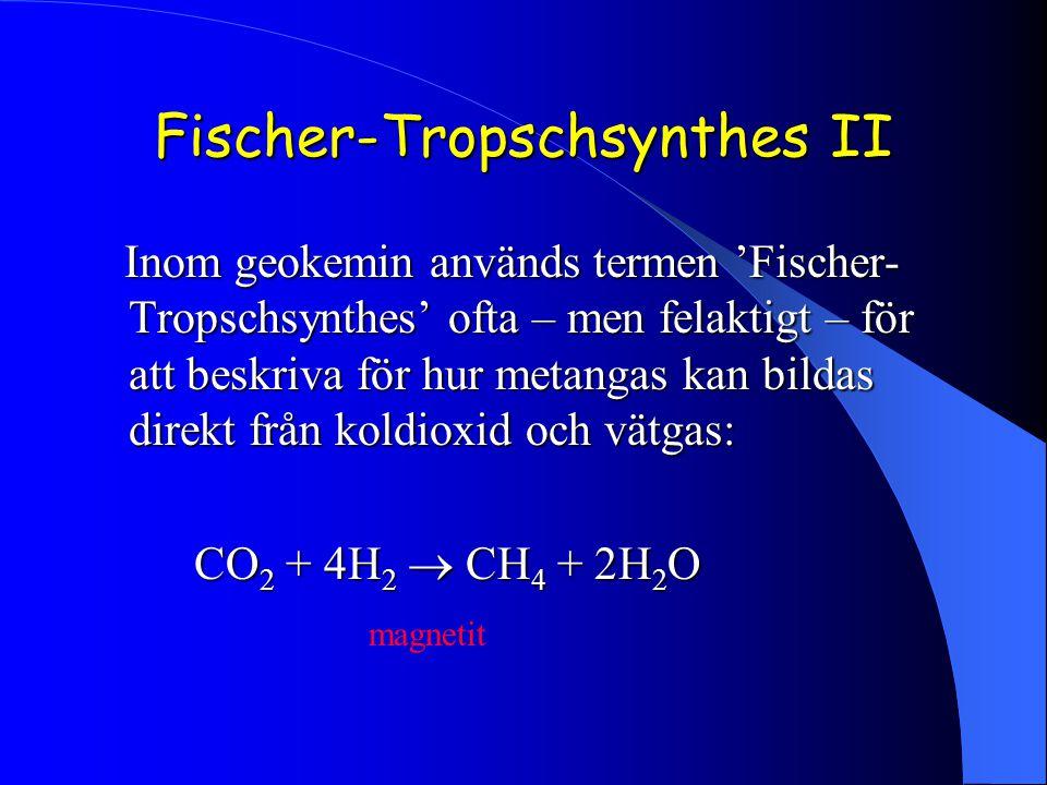 Fischer-Tropschsynthes II Inom geokemin används termen 'Fischer- Tropschsynthes' ofta – men felaktigt – för att beskriva för hur metangas kan bildas direkt från koldioxid och vätgas: Inom geokemin används termen 'Fischer- Tropschsynthes' ofta – men felaktigt – för att beskriva för hur metangas kan bildas direkt från koldioxid och vätgas: CO 2 + 4H 2  CH 4 + 2H 2 O magnetit