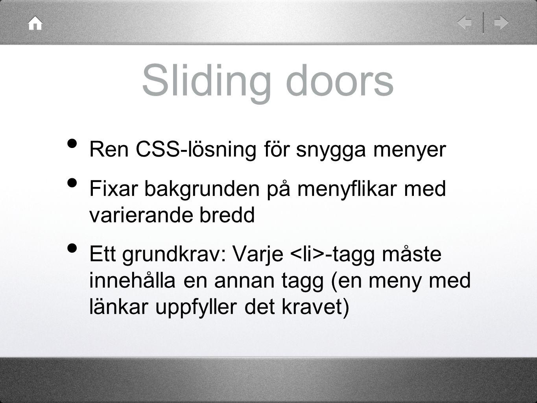 Sliding doors Ren CSS-lösning för snygga menyer Fixar bakgrunden på menyflikar med varierande bredd Ett grundkrav: Varje -tagg måste innehålla en annan tagg (en meny med länkar uppfyller det kravet)