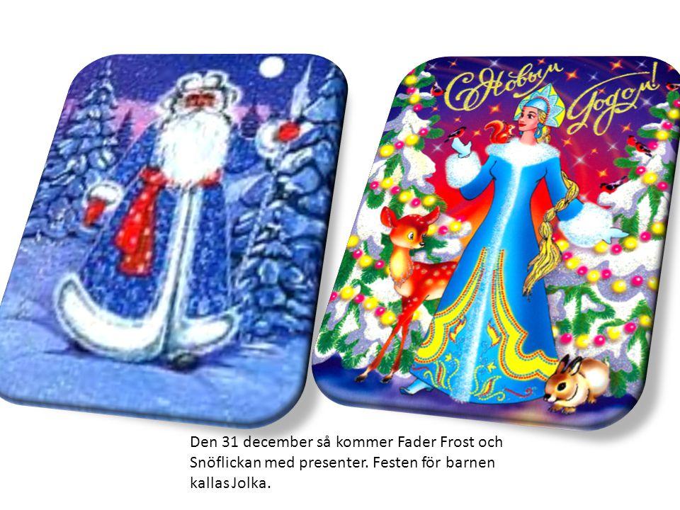 Den 31 december så kommer Fader Frost och Snöflickan med presenter. Festen för barnen kallas Jolka.