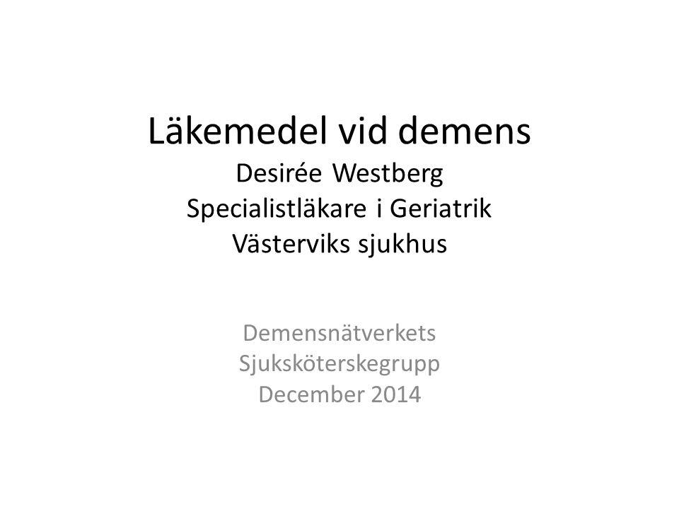 Läkemedel vid demens Desirée Westberg Specialistläkare i Geriatrik Västerviks sjukhus Demensnätverkets Sjuksköterskegrupp December 2014