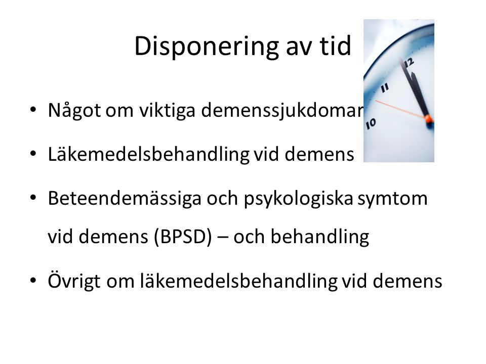 Disponering av tid Något om viktiga demenssjukdomar Läkemedelsbehandling vid demens Beteendemässiga och psykologiska symtom vid demens (BPSD) – och be