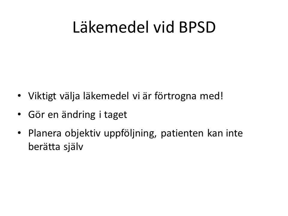 Läkemedel vid BPSD Viktigt välja läkemedel vi är förtrogna med! Gör en ändring i taget Planera objektiv uppföljning, patienten kan inte berätta själv