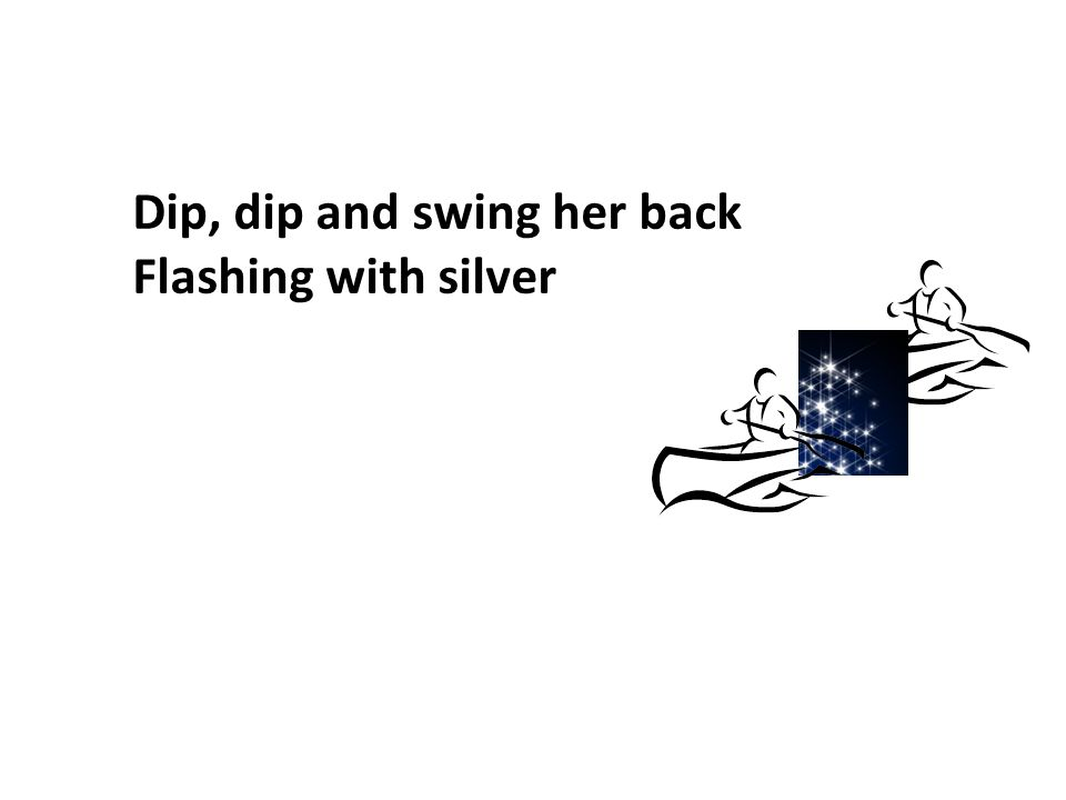 Dip, dip and swing her back Flashing with silver