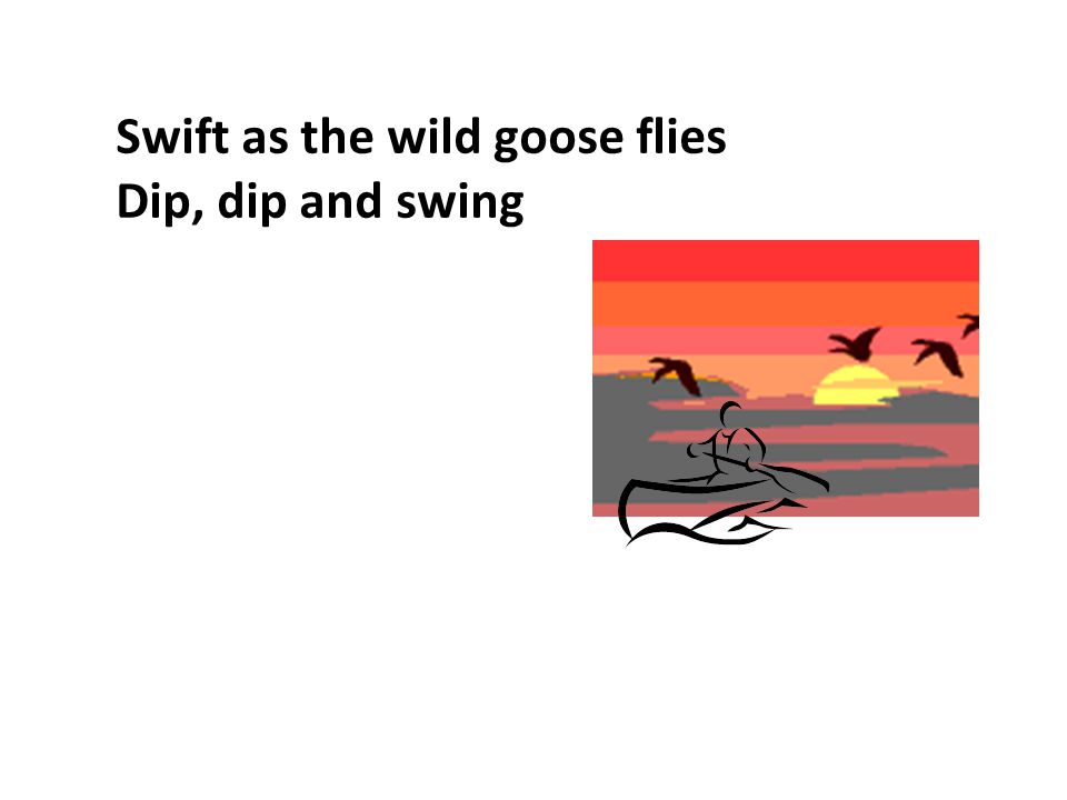 My paddle s keen and bright Flashing with silver Follow the wild goose flight Dip, dip and swing Dip, dip and swing her back Flashing with silver Swift as the wild goose flies Dip, dip and swing