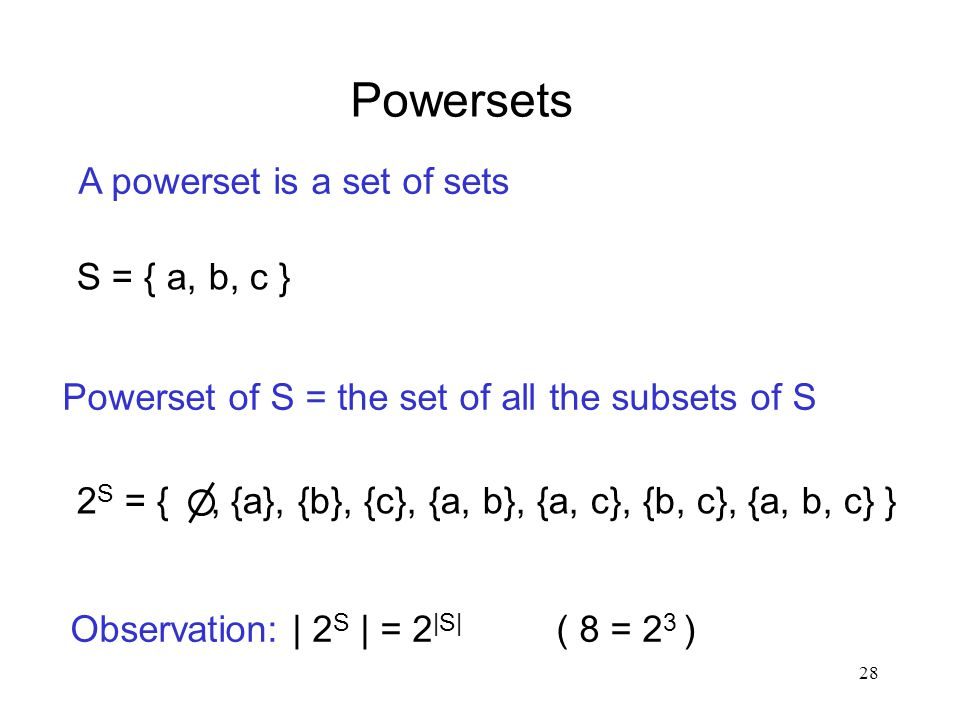 28 Powersets A powerset is a set of sets Powerset of S = the set of all the subsets of S S = { a, b, c } 2 S = {, {a}, {b}, {c}, {a, b}, {a, c}, {b, c}, {a, b, c} } Observation: | 2 S | = 2 |S| ( 8 = 2 3 )