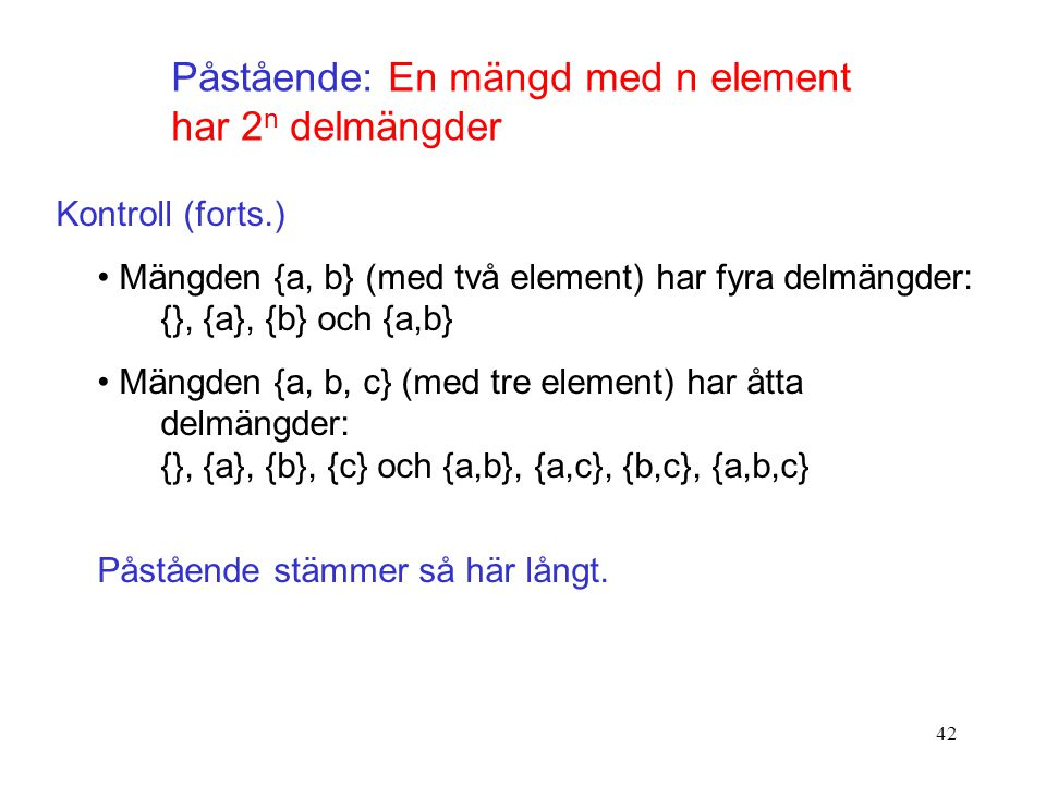 42 Påstående: En mängd med n element har 2 n delmängder Kontroll (forts.) Mängden {a, b} (med två element) har fyra delmängder: {}, {a}, {b} och {a,b}