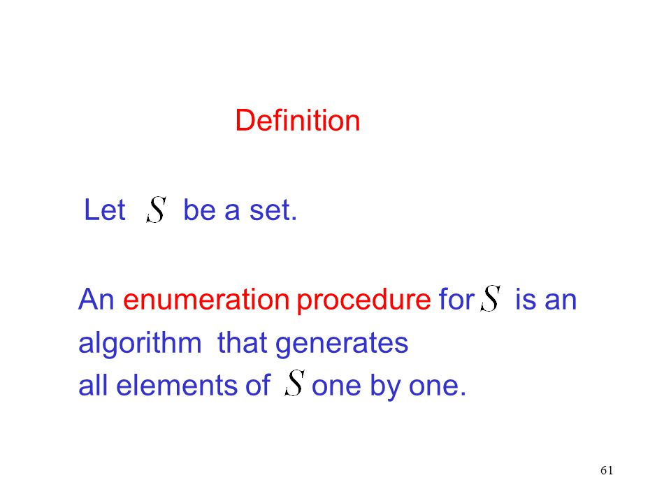 61 Definition An enumeration procedure for is an algorithm that generates all elements of one by one. Let be a set.