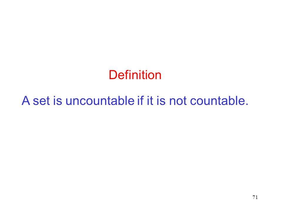 71 A set is uncountable if it is not countable. Definition