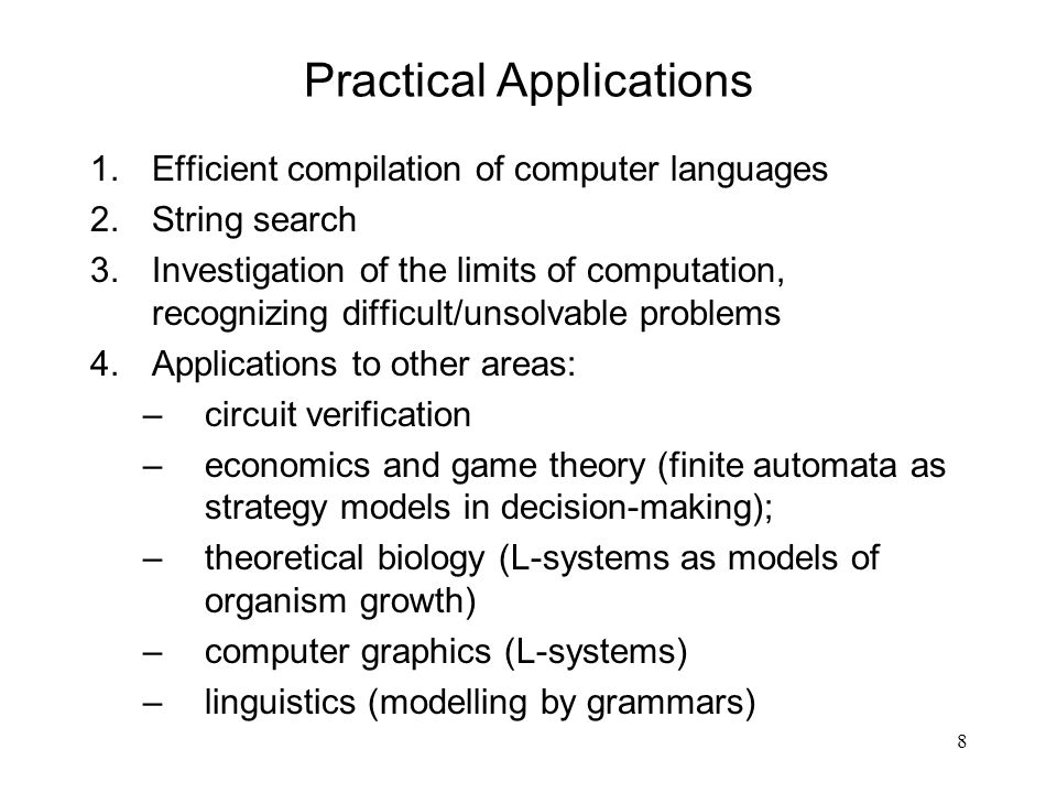 8 Practical Applications 1.Efficient compilation of computer languages 2.String search 3.Investigation of the limits of computation, recognizing difficult/unsolvable problems 4.Applications to other areas: –circuit verification –economics and game theory (finite automata as strategy models in decision-making); –theoretical biology (L-systems as models of organism growth) –computer graphics (L-systems) –linguistics (modelling by grammars)