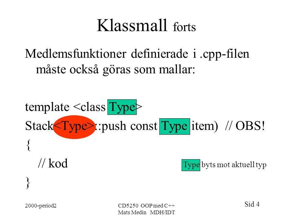 Sid 4 2000-period2CD5250 OOP med C++ Mats Medin MDH/IDT Klassmall forts Medlemsfunktioner definierade i.cpp-filen måste också göras som mallar: template Stack ::push const Type item) // OBS.
