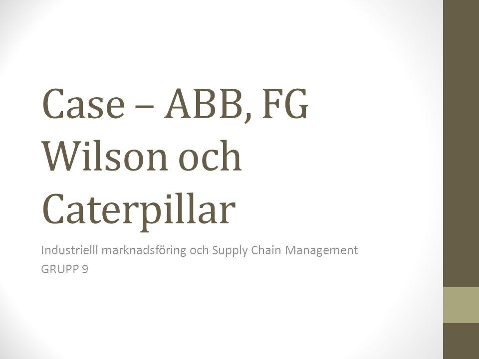 Case – ABB, FG Wilson och Caterpillar Industrielll marknadsföring och Supply Chain Management GRUPP 9