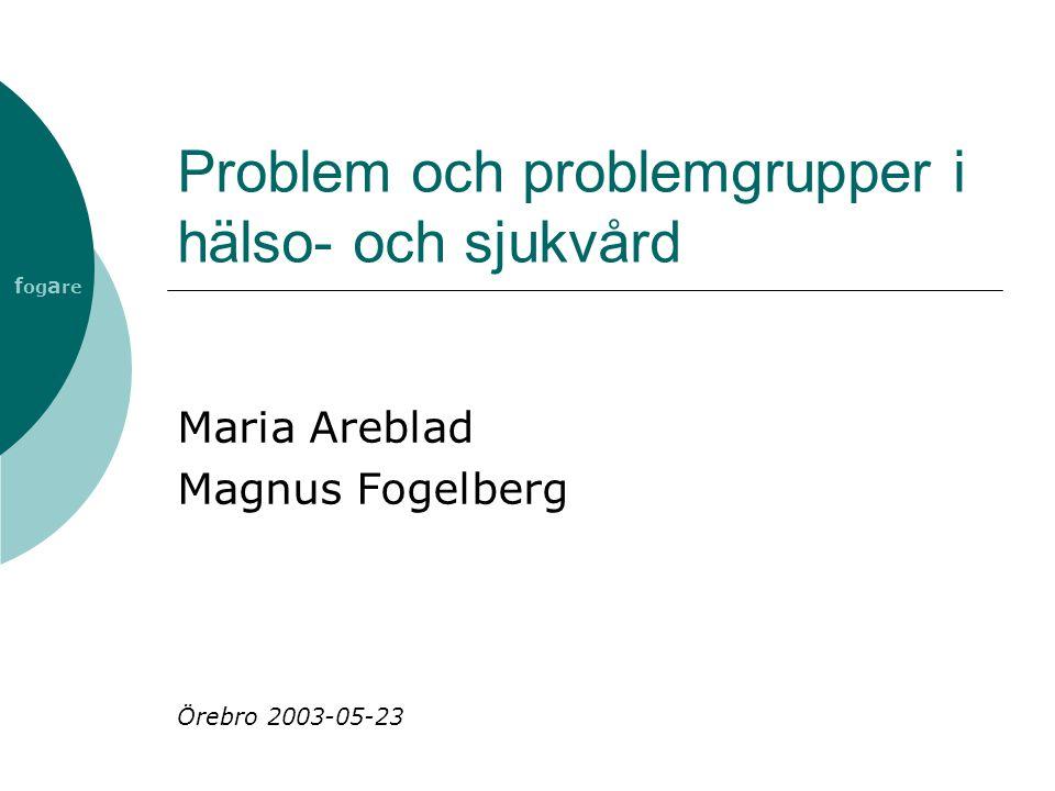 Problem och problemgrupper i hälso- och sjukvård Maria Areblad Magnus Fogelberg Örebro 2003-05-23 f og a re
