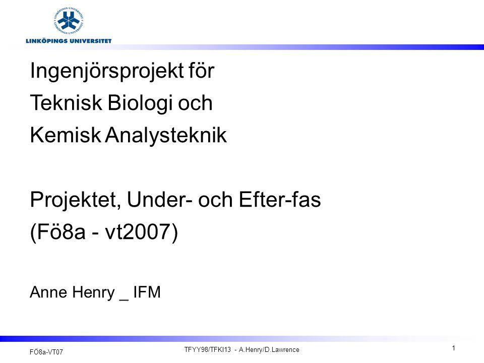 FÖ8a-VT07 TFYY98/TFKI13 - A.Henry/D.Lawrence 1 Ingenjörsprojekt för Teknisk Biologi och Kemisk Analysteknik Projektet, Under- och Efter-fas (Fö8a - vt2007) Anne Henry _ IFM