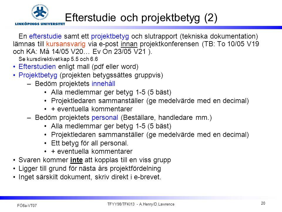 FÖ8a-VT07 TFYY98/TFKI13 - A.Henry/D.Lawrence 20 Efterstudie och projektbetyg (2) En efterstudie samt ett projektbetyg och slutrapport (tekniska dokumentation) lämnas till kursansvarig via e-post innan projektkonferensen (TB: To 10/05 V19 och KA: Må 14/05 V20… Ev On 23/05 V21 ).