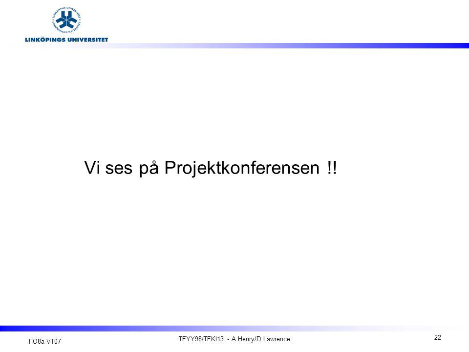 FÖ8a-VT07 TFYY98/TFKI13 - A.Henry/D.Lawrence 22 Vi ses på Projektkonferensen !!