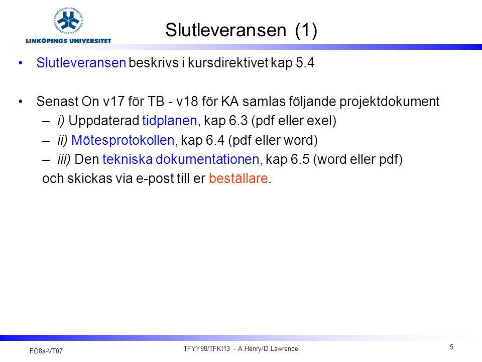 FÖ8a-VT07 TFYY98/TFKI13 - A.Henry/D.Lawrence 16 Efterstudie och projektbetyg (1) En efterstudie samt ett projektbetyg och slutrapport (tekniska dokumentation) lämnas till kursansvarig via e-post innan projektkonferensen (TB: To 10/05 V19 och KA: Må 14/05 V20… Ev On 23/05 V21 ).
