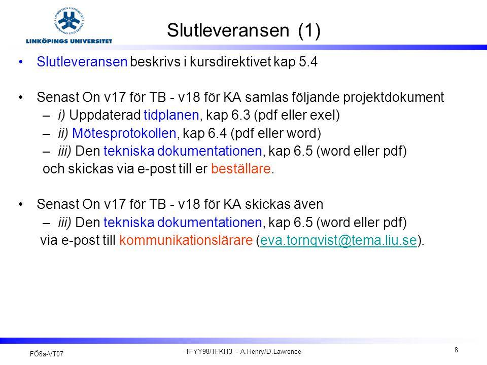 FÖ8a-VT07 TFYY98/TFKI13 - A.Henry/D.Lawrence 8 Slutleveransen (1) Slutleveransen beskrivs i kursdirektivet kap 5.4 Senast On v17 för TB - v18 för KA samlas följande projektdokument –i) Uppdaterad tidplanen, kap 6.3 (pdf eller exel) –ii) Mötesprotokollen, kap 6.4 (pdf eller word) –iii) Den tekniska dokumentationen, kap 6.5 (word eller pdf) och skickas via e-post till er beställare.