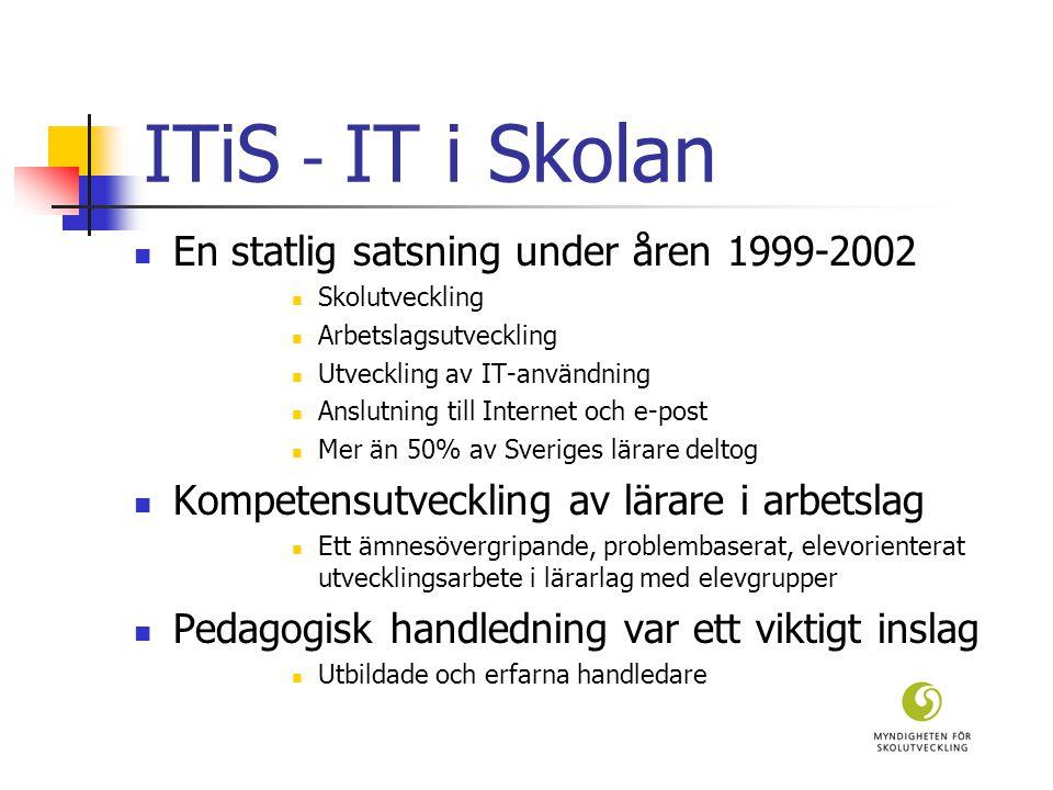 ITiS - IT i Skolan En statlig satsning under åren 1999-2002 Skolutveckling Arbetslagsutveckling Utveckling av IT-användning Anslutning till Internet och e-post Mer än 50% av Sveriges lärare deltog Kompetensutveckling av lärare i arbetslag Ett ämnesövergripande, problembaserat, elevorienterat utvecklingsarbete i lärarlag med elevgrupper Pedagogisk handledning var ett viktigt inslag Utbildade och erfarna handledare