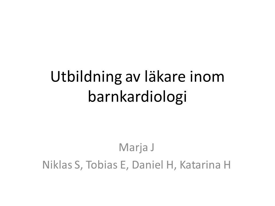 Utbildning av läkare inom barnkardiologi Marja J Niklas S, Tobias E, Daniel H, Katarina H