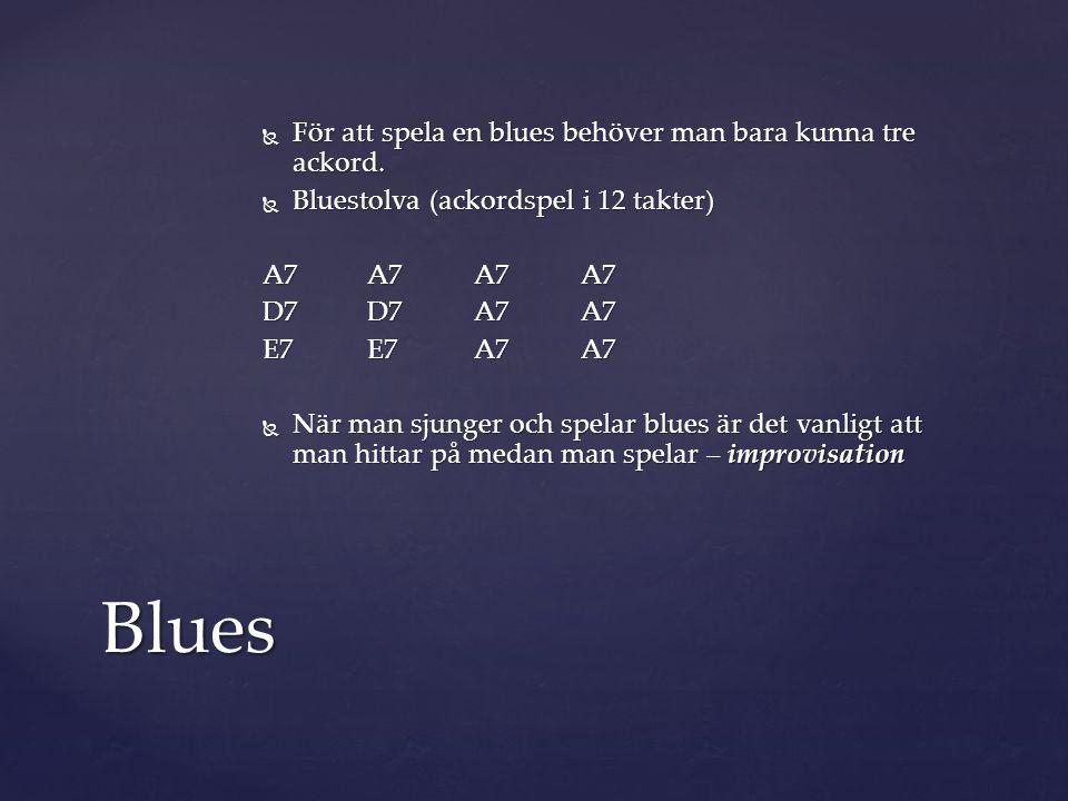  För att spela en blues behöver man bara kunna tre ackord.  Bluestolva (ackordspel i 12 takter) A7A7A7A7 D7D7A7A7 E7E7A7A7  När man sjunger och spe