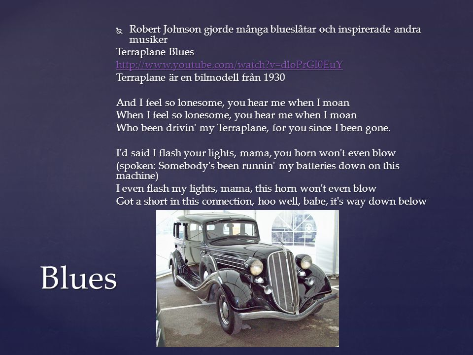  Robert Johnson gjorde många blueslåtar och inspirerade andra musiker Terraplane Blues http://www.youtube.com/watch?v=dloPrGI0EuY Terraplane är en bilmodell från 1930 And I feel so lonesome, you hear me when I moan When I feel so lonesome, you hear me when I moan Who been drivin my Terraplane, for you since I been gone.