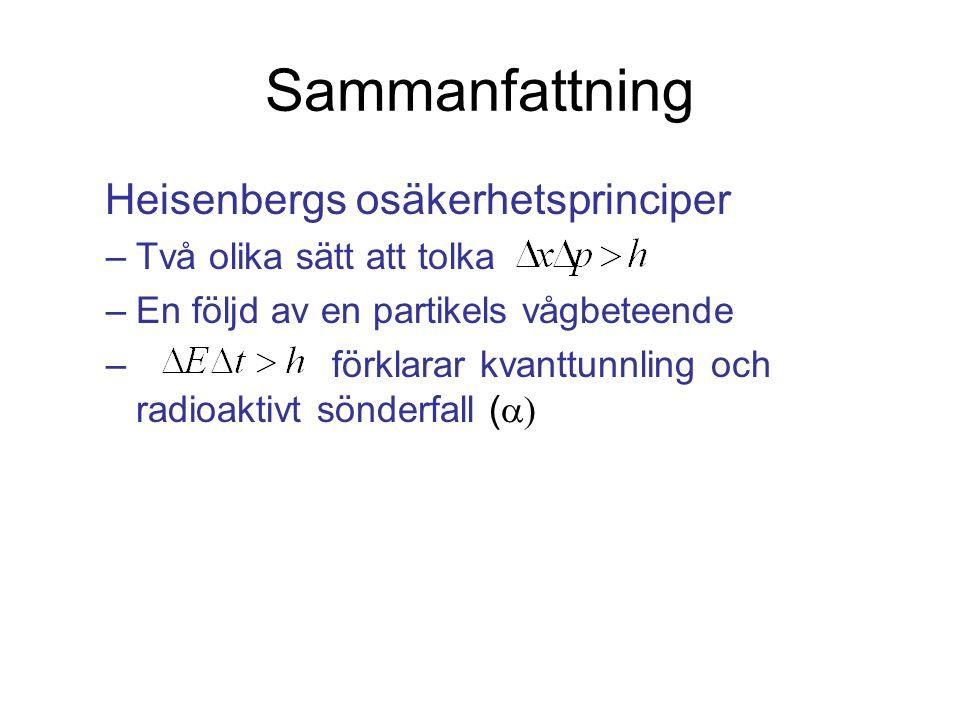Sammanfattning Heisenbergs osäkerhetsprinciper –Två olika sätt att tolka –En följd av en partikels vågbeteende – förklarar kvanttunnling och radioaktivt sönderfall ( 