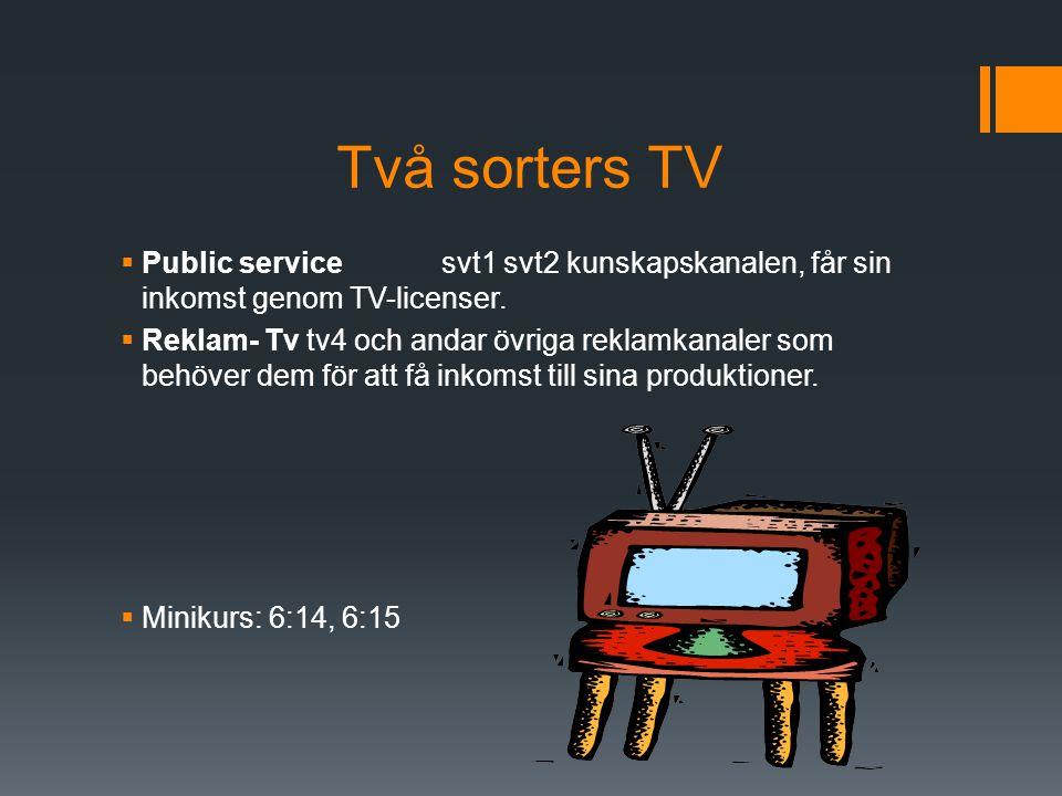 Två sorters TV  Public service svt1 svt2 kunskapskanalen, får sin inkomst genom TV-licenser.  Reklam- Tv tv4 och andar övriga reklamkanaler som behö