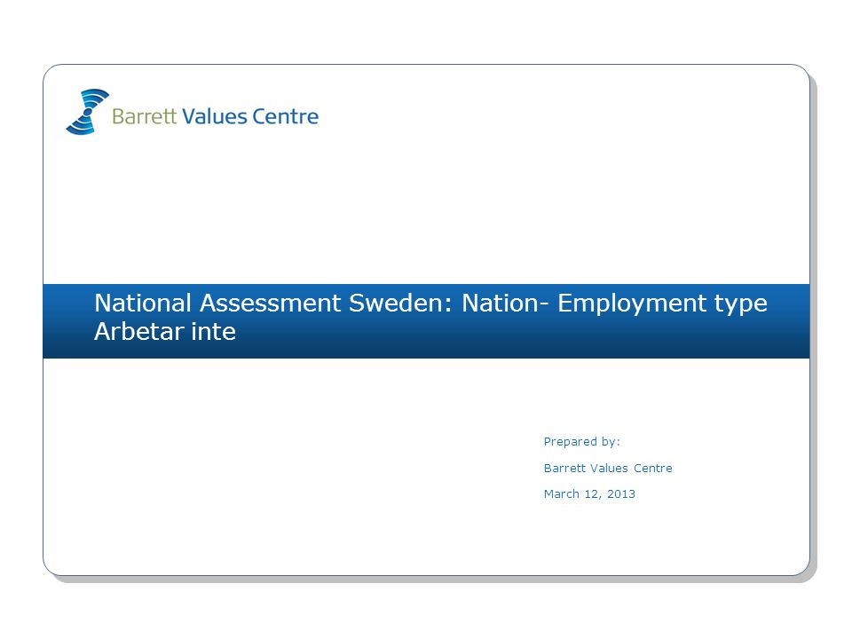 National Assessment Sweden: Nation- Employment type Arbetar inte Prepared by: Barrett Values Centre March 12, 2013