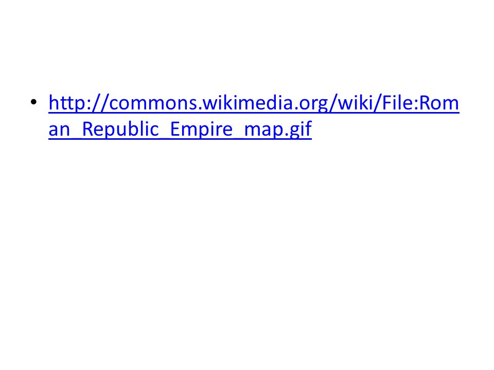 http://commons.wikimedia.org/wiki/File:Rom an_Republic_Empire_map.gif http://commons.wikimedia.org/wiki/File:Rom an_Republic_Empire_map.gif