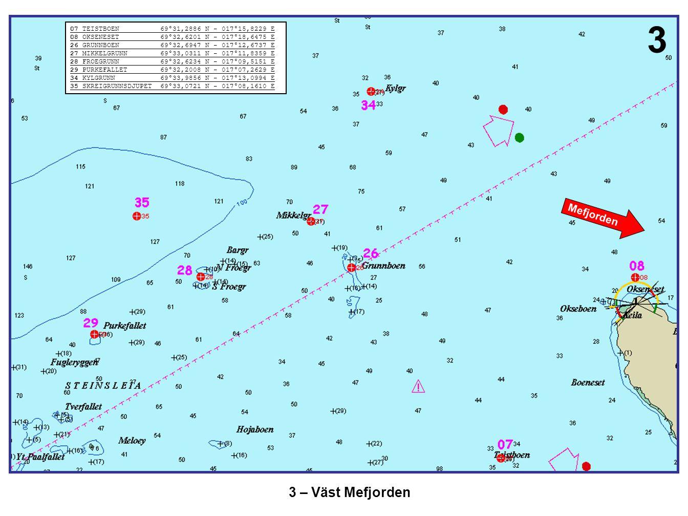 3 – Väst Mefjorden Mefjorden 07 TEISTBOEN 69°31,2886 N - 017°15,8229 E 08 OKSENESET 69°32,6201 N - 017°18,6475 E 26 GRUNNBOEN 69°32,6947 N - 017°12,67