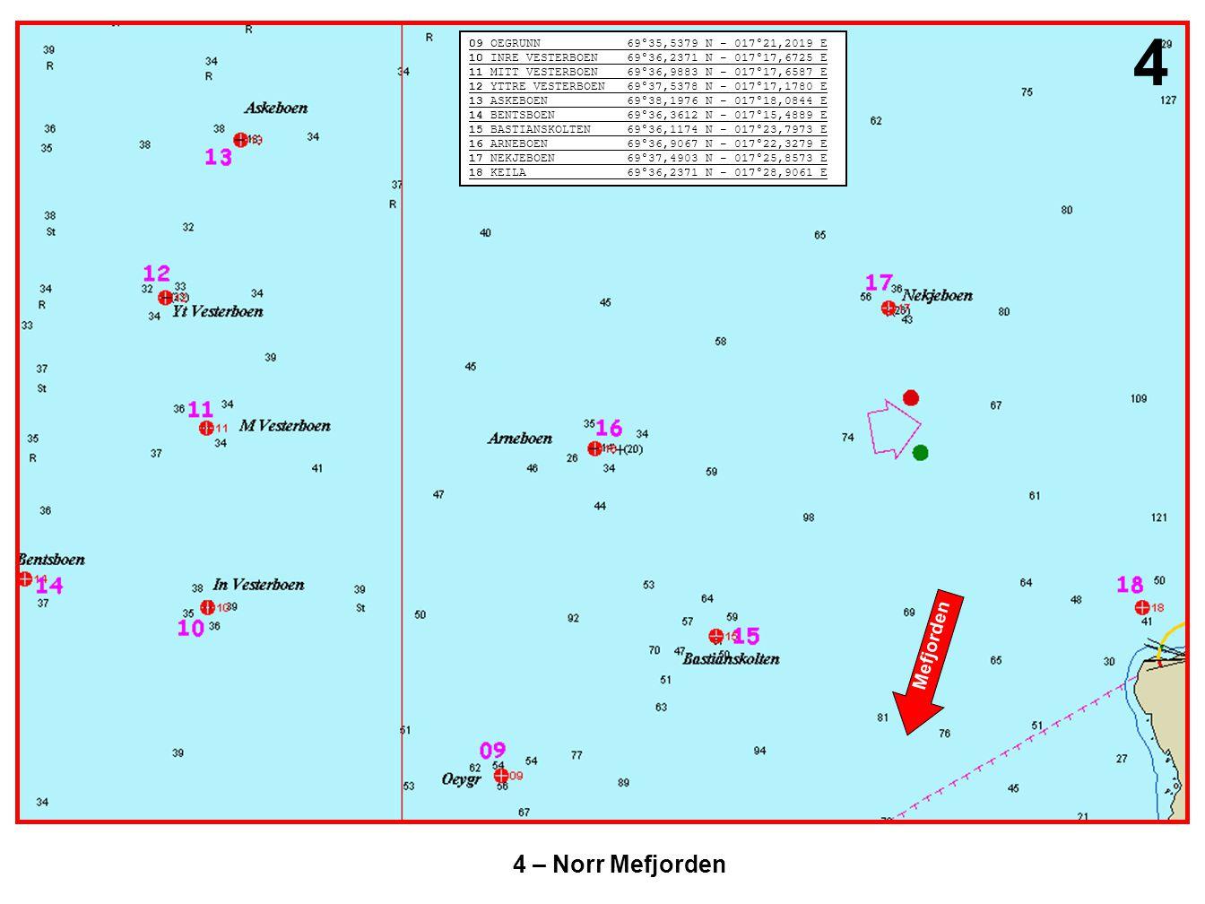 4 – Norr Mefjorden 4 09 OEGRUNN 69°35,5379 N - 017°21,2019 E 10 INRE VESTERBOEN 69°36,2371 N - 017°17,6725 E 11 MITT VESTERBOEN 69°36,9883 N - 017°17,