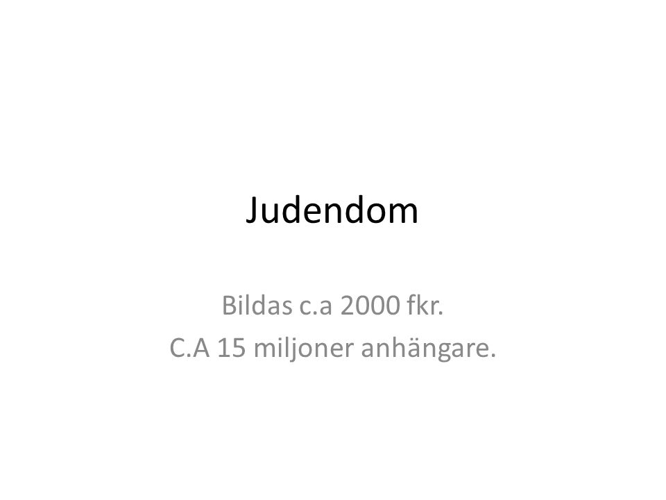 Bildas c.a 2000 fkr. C.A 15 miljoner anhängare. Judendom