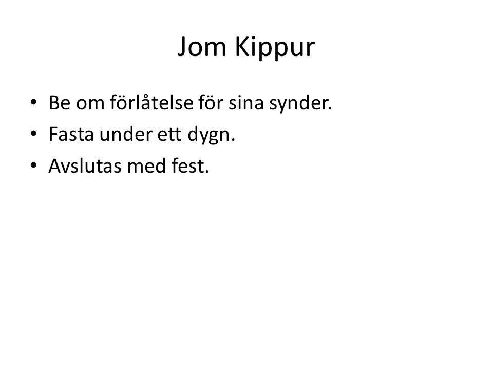Jom Kippur Be om förlåtelse för sina synder. Fasta under ett dygn. Avslutas med fest.
