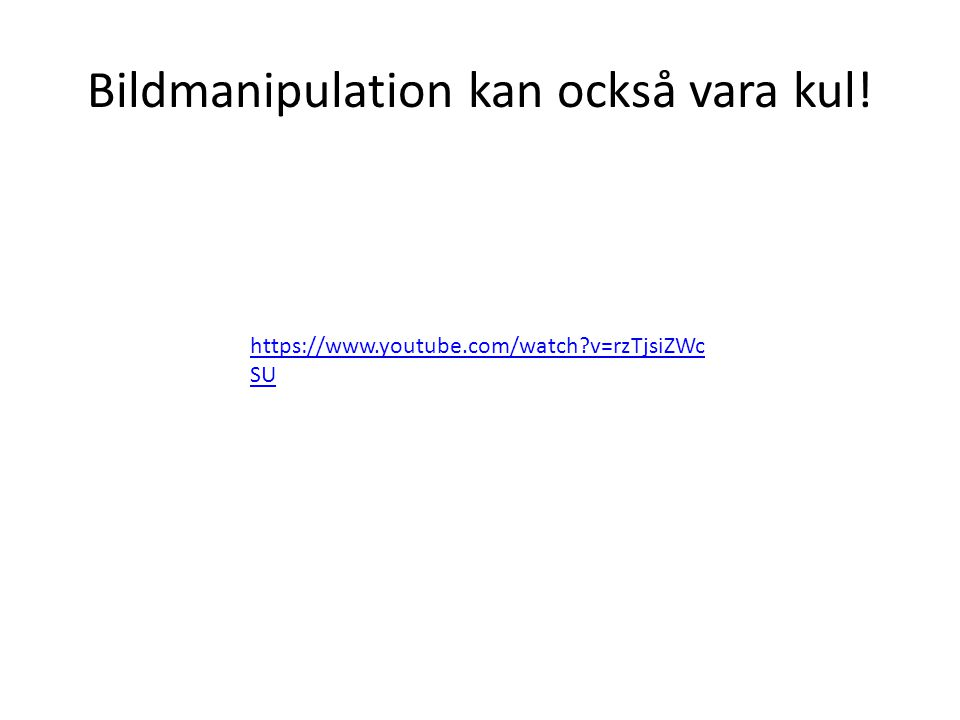 Bildmanipulation kan också vara kul! https://www.youtube.com/watch?v=rzTjsiZWc SU