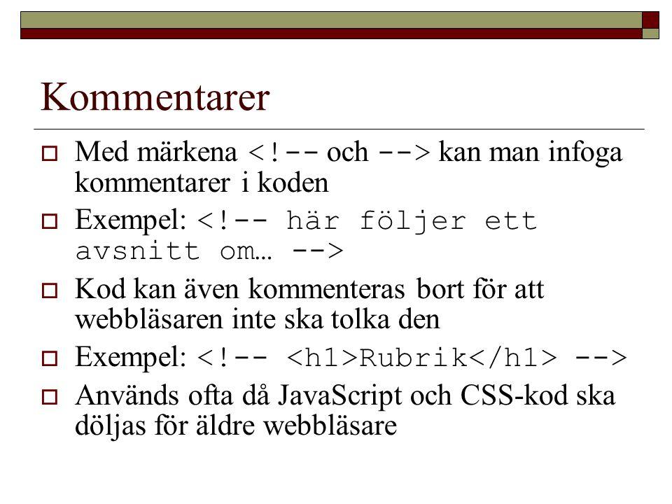 Kommentarer  Med märkena kan man infoga kommentarer i koden  Exempel:  Kod kan även kommenteras bort för att webbläsaren inte ska tolka den  Exempel: Rubrik -->  Används ofta då JavaScript och CSS-kod ska döljas för äldre webbläsare