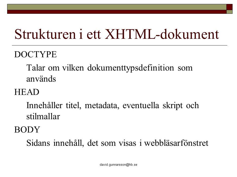 david.gunnarsson@hb.se Strukturen i ett XHTML-dokument DOCTYPE Talar om vilken dokumenttypsdefinition som används HEAD Innehåller titel, metadata, eventuella skript och stilmallar BODY Sidans innehåll, det som visas i webbläsarfönstret