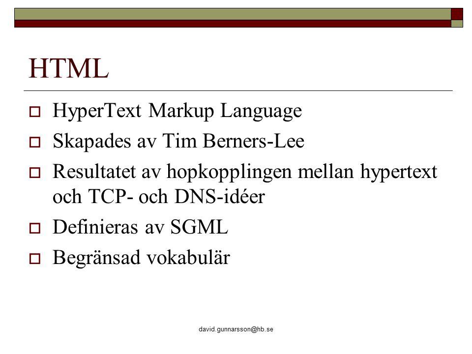 david.gunnarsson@hb.se HTML  HyperText Markup Language  Skapades av Tim Berners-Lee  Resultatet av hopkopplingen mellan hypertext och TCP- och DNS-idéer  Definieras av SGML  Begränsad vokabulär