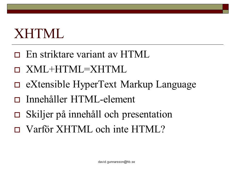 david.gunnarsson@hb.se XHTML  En striktare variant av HTML  XML+HTML=XHTML  eXtensible HyperText Markup Language  Innehåller HTML-element  Skiljer på innehåll och presentation  Varför XHTML och inte HTML?