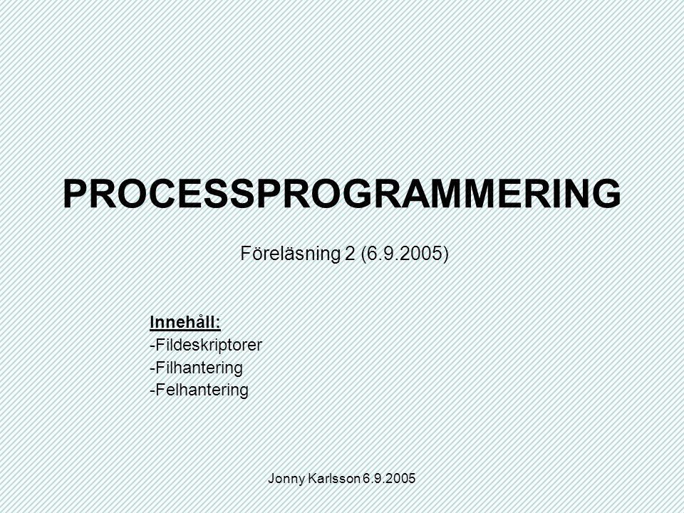 Jonny Karlsson 6.9.2005 PROCESSPROGRAMMERING Föreläsning 2 (6.9.2005) Innehåll: -Fildeskriptorer -Filhantering -Felhantering
