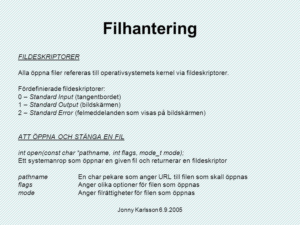 Jonny Karlsson 6.9.2005 Filhantering FILDESKRIPTORER Alla öppna filer refereras till operativsystemets kernel via fildeskriptorer.