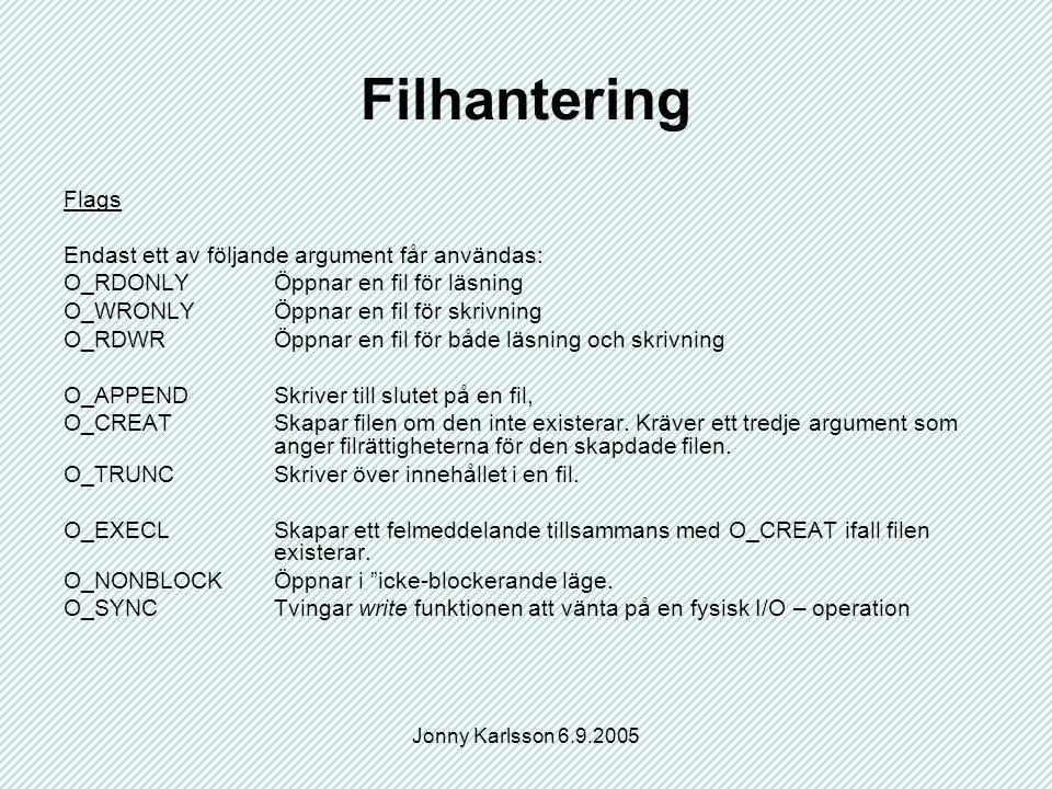Jonny Karlsson 6.9.2005 Filhantering Flags Endast ett av följande argument får användas: O_RDONLYÖppnar en fil för läsning O_WRONLYÖppnar en fil för skrivning O_RDWRÖppnar en fil för både läsning och skrivning O_APPENDSkriver till slutet på en fil, O_CREATSkapar filen om den inte existerar.