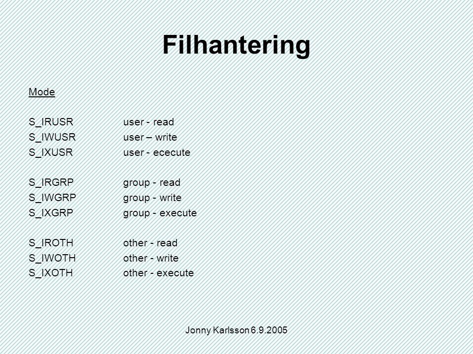 Jonny Karlsson 6.9.2005 Filhantering Mode S_IRUSRuser - read S_IWUSRuser – write S_IXUSRuser - ececute S_IRGRPgroup - read S_IWGRPgroup - write S_IXGRPgroup - execute S_IROTHother - read S_IWOTHother - write S_IXOTHother - execute
