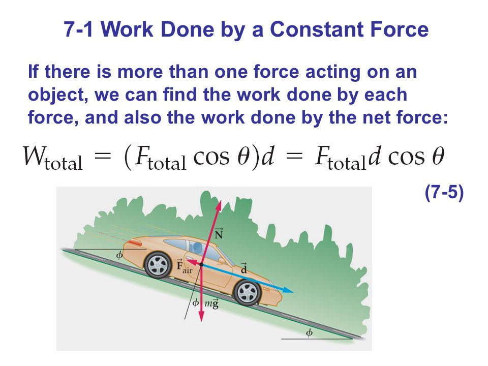 7-1 Work Done by a Constant Force If there is more than one force acting on an object, we can find the work done by each force, and also the work done