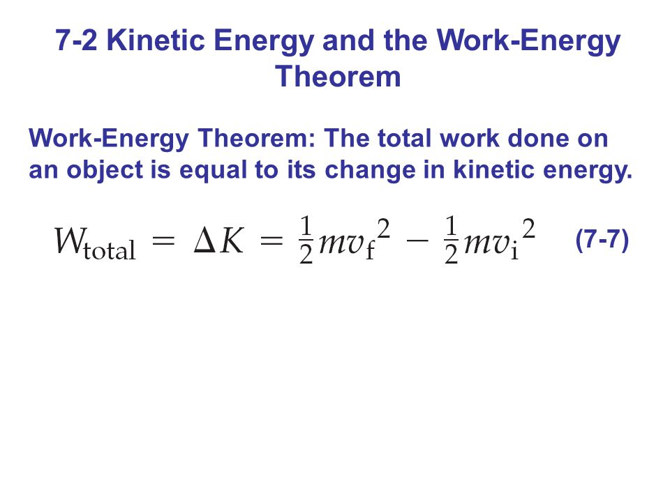 7-2 Kinetic Energy and the Work-Energy Theorem Work-Energy Theorem: The total work done on an object is equal to its change in kinetic energy. (7-7)
