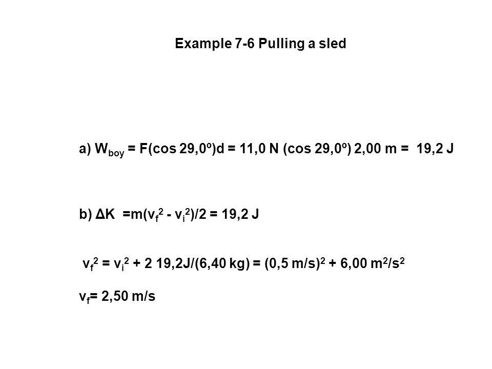 Example 7-6 Pulling a sled a) W boy = F(cos 29,0º)d = 11,0 N (cos 29,0º) 2,00 m = 19,2 J b) ΔK =m(v f 2 - v i 2 )/2 = 19,2 J v f 2 = v i 2 + 2 19,2J/(6,40 kg) = (0,5 m/s) 2 + 6,00 m 2 /s 2 v f = 2,50 m/s