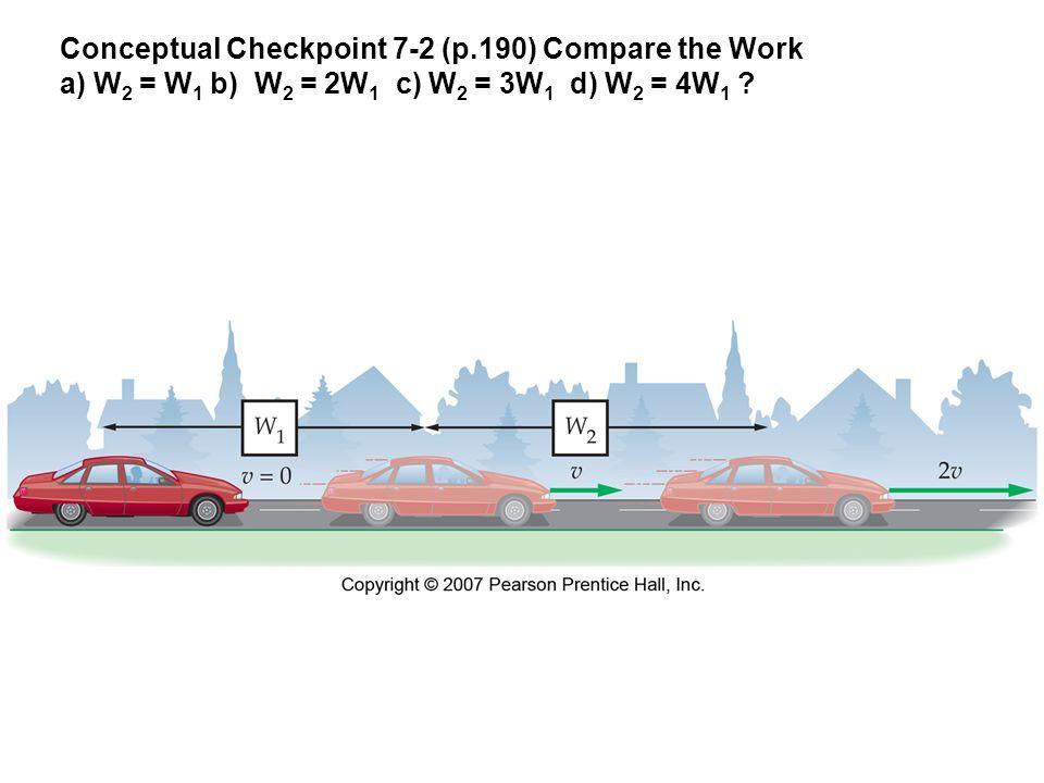 Conceptual Checkpoint 7-2 (p.190) Compare the Work a) W 2 = W 1 b) W 2 = 2W 1 c) W 2 = 3W 1 d) W 2 = 4W 1
