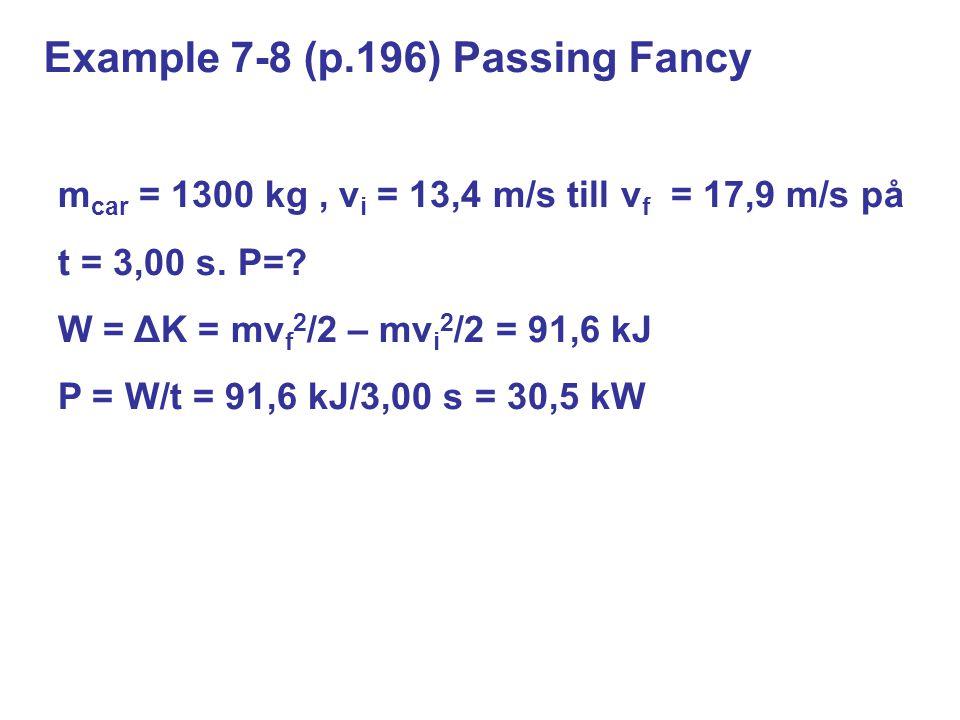 Example 7-8 (p.196) Passing Fancy m car = 1300 kg, v i = 13,4 m/s till v f = 17,9 m/s på t = 3,00 s. P=? W = ΔK = mv f 2 /2 – mv i 2 /2 = 91,6 kJ P =